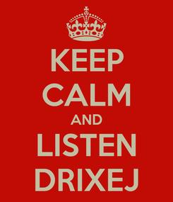 Poster: KEEP CALM AND LISTEN DRIXEJ