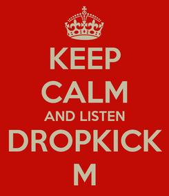 Poster: KEEP CALM AND LISTEN DROPKICK M