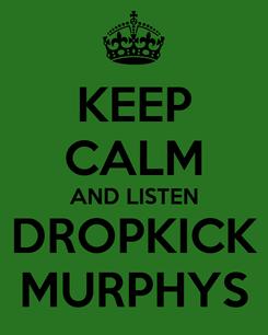 Poster: KEEP CALM AND LISTEN DROPKICK MURPHYS