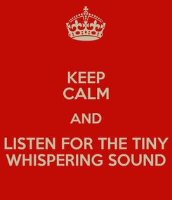 Poster: KEEP CALM AND LISTEN FOR THE TINY WHISPERING SOUND