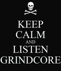 Poster: KEEP CALM AND LISTEN GRINDCORE