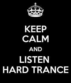 Poster: KEEP CALM AND LISTEN  HARD TRANCE