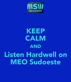 Poster: KEEP CALM AND Listen Hardwell on MEO Sudoeste