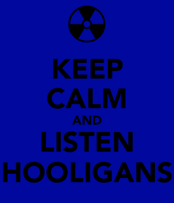 Poster: KEEP CALM AND LISTEN HOOLIGANS