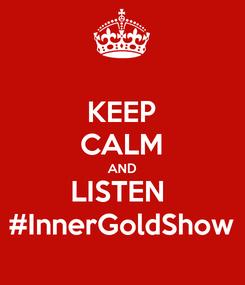 Poster: KEEP CALM AND LISTEN  #InnerGoldShow