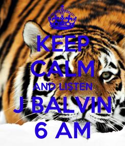 Poster: KEEP CALM AND LISTEN J BALVIN 6 AM