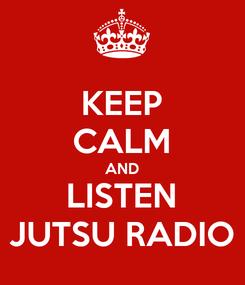Poster: KEEP CALM AND LISTEN JUTSU RADIO