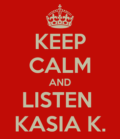 Poster: KEEP CALM AND LISTEN  KASIA K.
