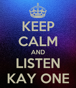 Poster: KEEP CALM AND LISTEN KAY ONE