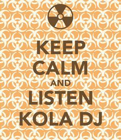 Poster: KEEP CALM AND LISTEN KOLA DJ