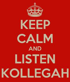 Poster: KEEP CALM AND LISTEN KOLLEGAH