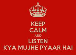 Poster: KEEP CALM AND LISTEN KYA MUJHE PYAAR HAI