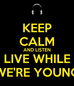 Poster: KEEP CALM AND LISTEN LIVE WHILE WE'RE YOUNG