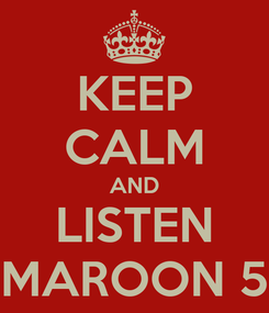 Poster: KEEP CALM AND LISTEN MAROON 5