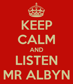 Poster: KEEP CALM AND LISTEN MR ALBYN