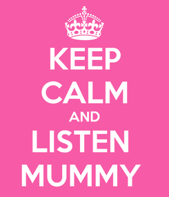 Poster: KEEP CALM AND LISTEN  MUMMY