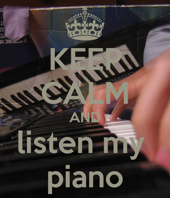 Poster: KEEP CALM AND listen my  piano