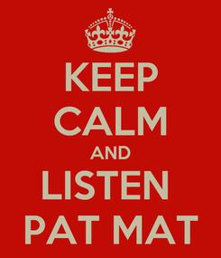 Poster: KEEP CALM AND LISTEN  PAT MAT