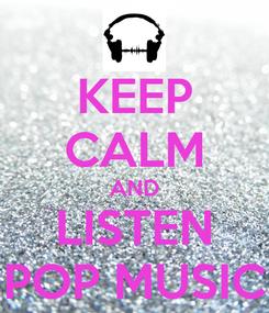 Poster: KEEP CALM AND LISTEN POP MUSIC