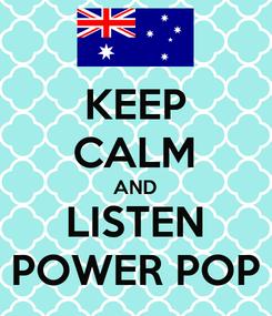 Poster: KEEP CALM AND LISTEN POWER POP