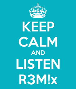 Poster: KEEP CALM AND LISTEN R3M!x