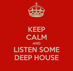 Poster: KEEP CALM AND LISTEN SOME DEEP HOUSE