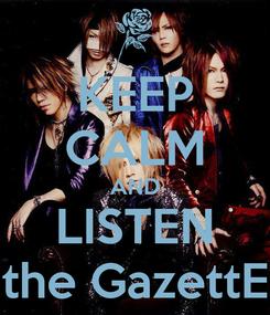 Poster: KEEP CALM AND LISTEN the GazettE