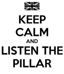 Poster: KEEP CALM AND LISTEN THE PILLAR