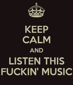 Poster: KEEP CALM AND LISTEN THIS FUCKIN' MUSIC