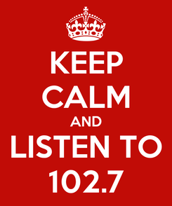 Poster: KEEP CALM AND LISTEN TO 102.7