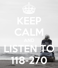 Poster: KEEP CALM AND LISTEN TO 118-270