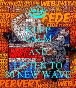Poster: KEEP CALM AND LISTEN TO 80 NEW WAVE