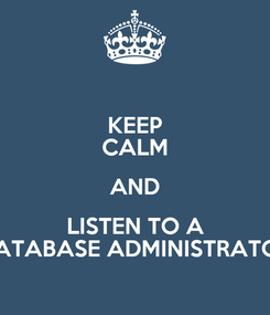 Poster: KEEP CALM AND LISTEN TO A DATABASE ADMINISTRATOR