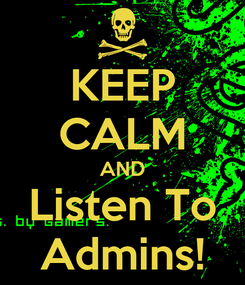 Poster: KEEP CALM AND Listen To Admins!