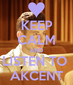 Poster: KEEP CALM AND LISTEN TO  AKCENT