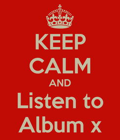 Poster: KEEP CALM AND Listen to Album x