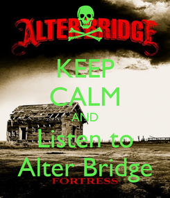 Poster: KEEP CALM AND Listen to Alter Bridge