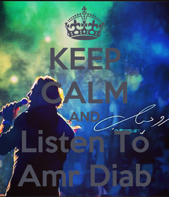 Poster: KEEP CALM AND Listen To Amr Diab