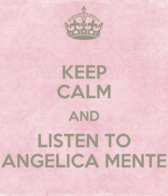 Poster: KEEP CALM AND LISTEN TO ANGELICA MENTE