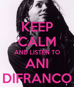 Poster: KEEP CALM AND LISTEN TO ANI DIFRANCO