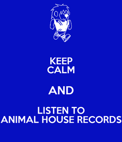 Poster: KEEP CALM AND LISTEN TO ANIMAL HOUSE RECORDS
