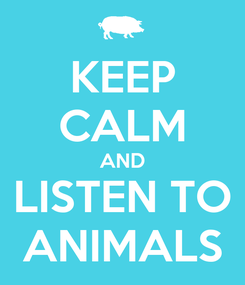 Poster: KEEP CALM AND LISTEN TO ANIMALS