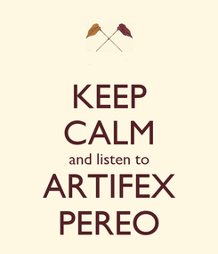Poster: KEEP CALM and listen to ARTIFEX PEREO