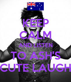 Poster: KEEP CALM AND LISTEN TO ASH'S CUTE LAUGH