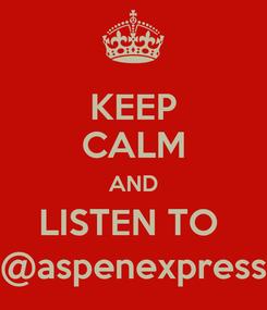 Poster: KEEP CALM AND LISTEN TO  @aspenexpress