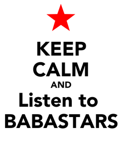 Poster: KEEP CALM AND Listen to  BABASTARS