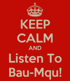 Poster: KEEP CALM AND Listen To Bau-Mqu!
