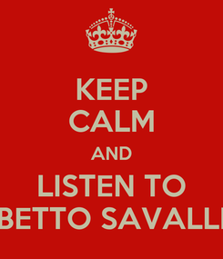 Poster: KEEP CALM AND LISTEN TO BETTO SAVALLI