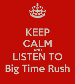 Poster: KEEP CALM AND LISTEN TO Big Time Rush