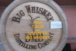 Poster: KEEP CALM AND LISTEN TO BIG WHISKEY